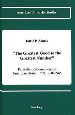 The Greatest Good to the Greatest Number: Penicillin Rationing on the American Home Front, 1940-1945