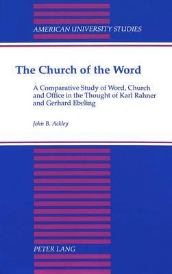 The Church of the Word: A Comparative Study of Word, Church and Office in the Thought of Karl Rahner and Gerhard Ebeling