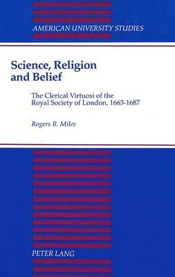 Science, Religion, and Belief: The Clerical Virtuosi of the Royal Society of London, 1663-1687