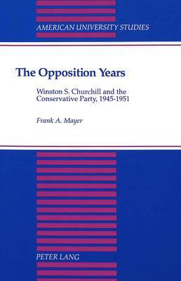 The Opposition Years: Winston S. Churchill and the Conservative Party, 1945-1951