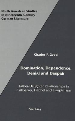 Domination, Dependence, Denial and Despair: Father-Daughter Relationships in Grillparzer, Hebbel and Hauptmann