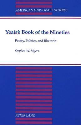 Yeats's Book of the Nineties: Poetry, Politics, and Rhetoric