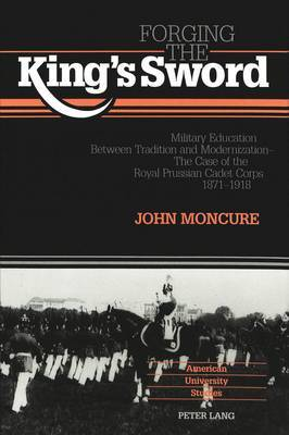 Forging the King's Sword: Military Education Between Tradition and Modernization - The Case of the Royal Prussian Cadet Corps 1871-1918