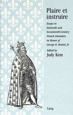 Plaire Et Instruire: Essays in Sixteenth and Seventeenth-Century French Literature in Honor of George B. Daniel, Jr.