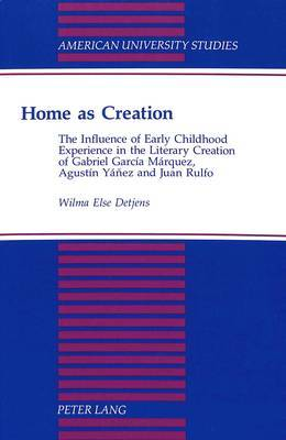 Home as Creation: The Influence of Early Childhood Experience in the Literary Creation of Gabriel Garcia Marquez, Agustin Yanez and Juan Rulfo