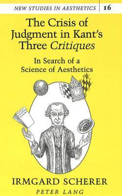 The Crisis of Judgment in Kant's Three Critiques: In Search of a Science of Aesthetics