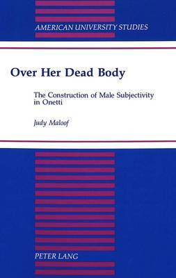 Over Her Dead Body: The Construction of Male Subjectivity in Onetti