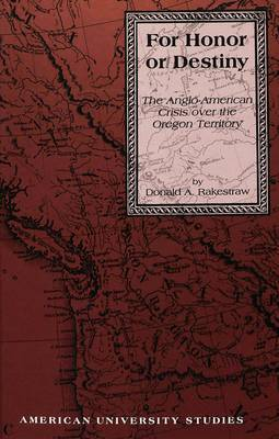 For Honor or Destiny: The Anglo-American Crisis Over the Oregon Territory