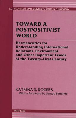 Toward a Postpositivist World: Hermeneutics for Understanding International Relations, Environment, and Other Important Issues of the Twenty-First Century