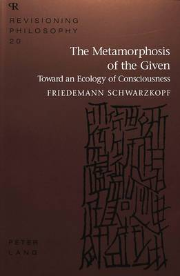 The Metamorphosis of the Given: Toward an Ecology of Consciousness