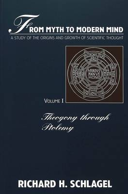 From Myth to Modern Mind: A Study of the Origins and Growth of Scientific Thought: v. 1: Theogony Through Ptolemy