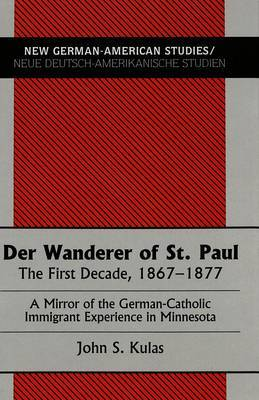 Der Wanderer of St.Paul: The First Decade, 1867-1877 : a Mirror of the German-Catholic Immigrant Experience in Minnesota