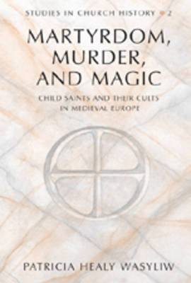 Martrydom, Murder and Magic: Child Saints and Their Cults in Medieval Europe