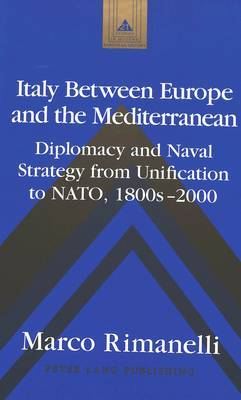 Italy Between Europe and the Mediterranean: Diplomacy and Naval Strategy from Unification to NATO, 1800s-2000