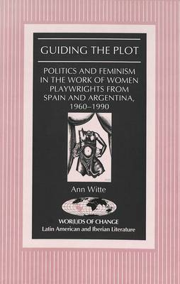 Guiding the Plot: Politics and Feminism in the Work of Women Playwrights from Spain and Argentina, 1960-1990