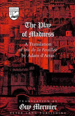 The Play of Madness: A Translation of Jeu De La Feuillee by Adam D'Arras