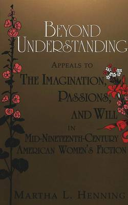 Beyond Understanding: Appeals to the Imagination, Passions, and Will in Mid-Nineteenth-Century American Women's Fiction