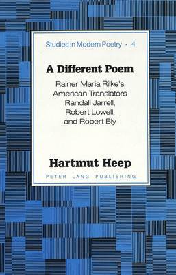 A Different Poem: Rainer Maria Rilke's American Translators Randall Jarrell, Robert Lowell, and Robert Bly