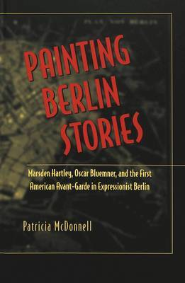 Painting Berlin Stories: Marsden Hartley, Oscar Bluemner, and the First American Avant-Garde in Expressionist Berlin