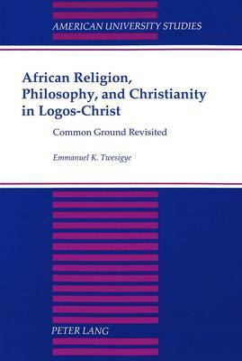 African Religion, Philosophy, and Christianity in Logos-Christ: Common Ground Revisited
