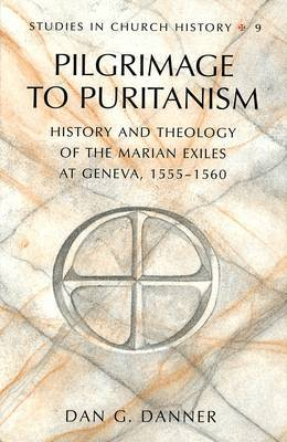 Pilgrimage to Puritanism: History and Theology of the Marian Exiles at Geneva, 1555-1560