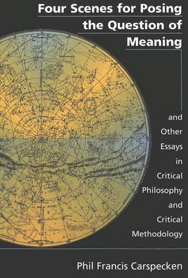 Four Scenes for Posing the Question of Meaning and Other Essays in Critical Philosophy and Critical Methodology
