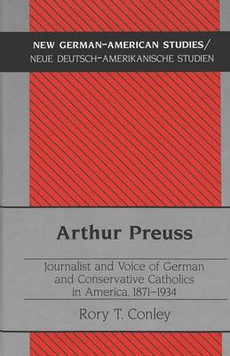 Arthur Preuss: Journalist and Voice of German and Conservative Catholics in America, 1871-1934