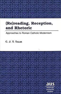 (Re)reading, Reception, and Rhetoric: Approaches to Roman Catholic Modernism