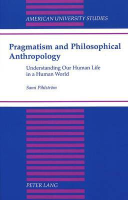 Pragmatism and Philosophical Anthropology: Understanding Our Human Life in a Human World