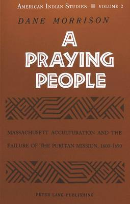A Praying People: Massachusett Acculturation and the Failure of the Puritan Mission, 1600-1690