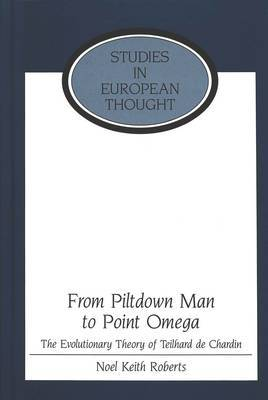 From Piltdown Man to Point Omega: The Evolutionary Theory of Teilhard De Chardin