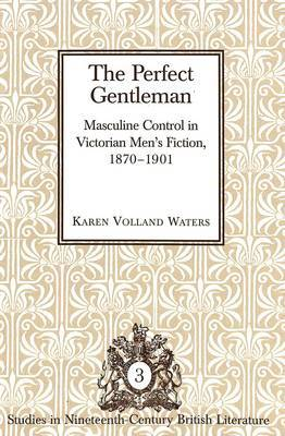 The Perfect Gentleman: Masculine Control in Victorian Men's Fiction, 1870-1901