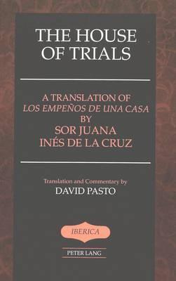 The House of Trials: A Translation of Los Empenos De Una Casa by Sor Juana Ines De La Cruz