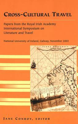 Cross-Cultural Travel: Papers from the Royal Irish Academy Symposium on Literature and Travel, National University of Ireland, Galway, November 2002