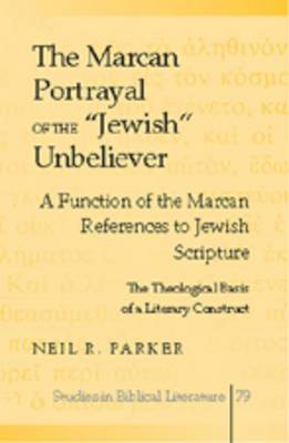 Marcan Portrayal of the Jewish Unbeliever: A Function of the Marcan References to Jewish Scripture the Theological Basis of a Literary Construct