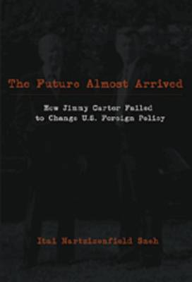 Future Almost Arrived: How Jimmy Carter Failed to Change U.S. Foreign Policy