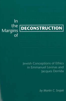 In the Margins of Deconstruction: Jewish Conceptions of Ethics in Emmanuel Levinas and Jacques Derrida