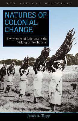 Natures of Colonial Change: Environmental Relations in the Making of the Transkei