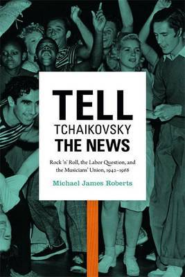 Tell Tchaikovsky the News: Rock 'n' Roll, the Labor Question, and the Musicians' Union, 1942-1968