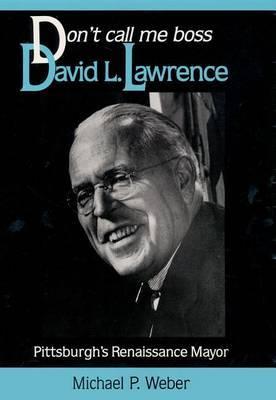 Don't Call Me Boss: David L.Lawrence, Pittsburgh's Renaissance Mayor