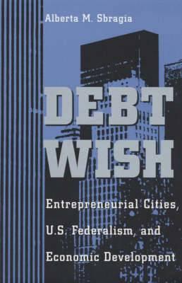 Debt Wish: Entrepreneurial Cities, U.S.Federalism and Economic Development