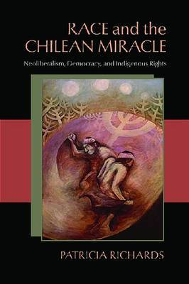 Race and the Chilean Miracle: Neoliberalism, Democracy and Indigenous Rights