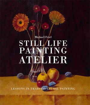 Still Life Painting Atelier: Lessons in Traditional Oil Painting
