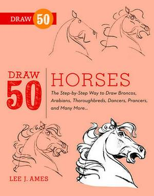 Draw 50 Horses: The Step-by-step Way to Draw Broncos, Arabians, Thoroughbreds, Dancers, Prancers and Many More
