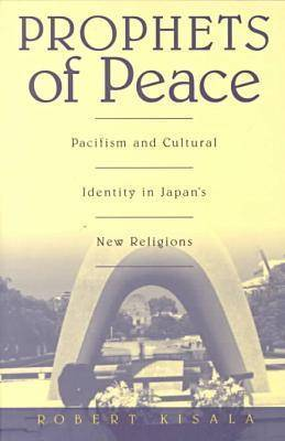 Prophets of Peace: Pacifism and Cultural Identity in Japan's New Religions