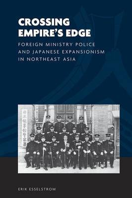 Crossing Empire's Edge: Foreign Ministry Police and Japanese Expansionism in Northeast Asia