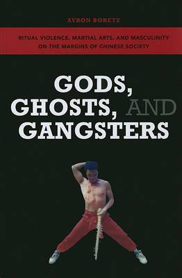 Gods, Ghosts, and Gangsters: Ritual Violence, Martial Arts, and Masculinity on the Margins of Chinese Society