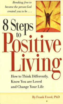 8 Steps to Positive Living: How to Think Differently, Know You are Loved and Change Your Life