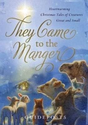 They Came to the Manger: Heart-Warming Christmas Tales of Creatures Great & Small