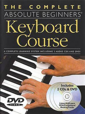 The Complete Absolute Beginners Keyboard Course: W/ DVD